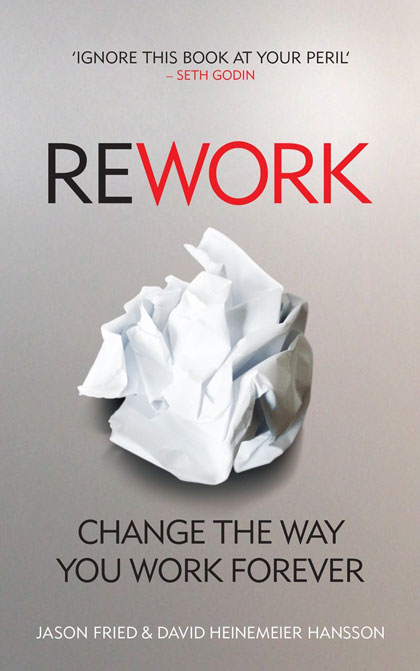 ReWork: Change the Way You Work Forever by Jason Fried and David Heinemeier Hansson